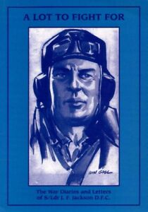 A Lot to Fight For The War Diaries and Letters of S/Ldr JF Jackson DFC WWII RAAF