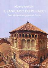 Il Santuario dei Re Italici. San Michele Maggiore di Pavia - Alberto Arecchi