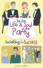 Be the Life and Soul of the Party: Socialising for Success by Clare Walker...