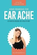 Home Remedies for Ear Aches : Alternative Medicine for a Healthy Body by...