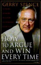 How to Argue and Win Every Time : At Home, at Work, in Court, Everywhere, Every