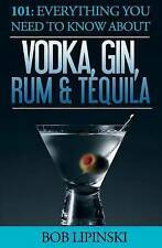 101 Everything You Need Know about Vodka Gin Rum & Tequila by Lipinski Bob