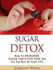 Sugar Detox : How to Overcome Sugar Addiction Now and for the Rest of Your...