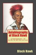 Autobiography of Black Hawk : The Autobiography of Ma-Ka-Tai-Me-She-Kia-Kiak...