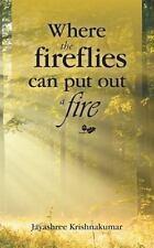 Where the Fireflies Can Put Out a Fire by Jayashree Krishnakumar (2016,...