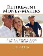 Retirement Money-Makers : How to Turn a Buck in the Third Age by Jim Green...