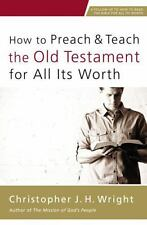 How to Preach and Teach the Old Testament for All Its Worth Christopher Wright