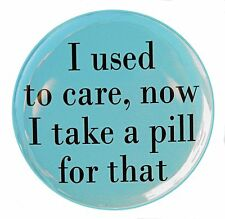 """I USED TO CARE NOW I TAKE A PILL - Button Pinback Badge 1.5"""""""