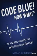 Code Blue! Now What? : Learn What to Do When Your Patient Needs You the Most!...