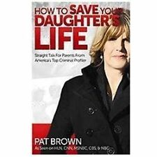 How to Save Your Daughter's Life : Straight Talk for Parents from America's...