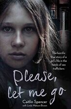 Please, Let Me Go: The Horrific True Story of a Girl's Life in the Hands of S.
