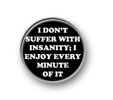 "SUFFER WITH INSANITY / 1"" / 25mm pin button / badge / novelty / sayings / humour"
