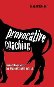 Provocative Coaching: Making Things Better By Making Them Worse by Jaap Hollande