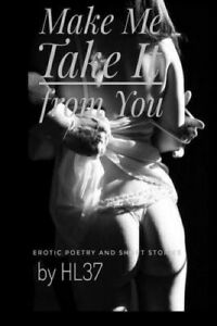Make Me Take It from You: Erotic Poetry and Short Stories by Hl37