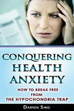 Conquering Health Anxiety : How to Break Free from the Hypochondria Trap by...