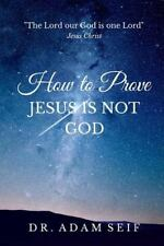 How to Prove Jesus Is Not God by Adam Seif (2015, Paperback)