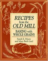 Recipes from the Old Mill: Baking with Whole Grains by Sarah Myers