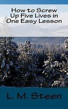 How to Screw up Five Lives in One Easy Lesson by L. M. Steen (2010, Paperback)
