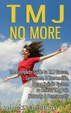 TMJ No More: The Complete Guide to TMJ Causes, Symptoms, & Treatments, Plus a Ho
