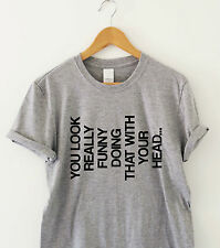 YOU LOOK really funny doing that with your head Humour tshirt funny T shirt gift