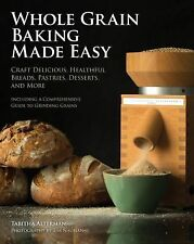 Whole Grain Baking and Grinding Made Easy : Create Delicious Breads and...
