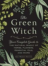The Green Witch: Your Complete Guide to the Natural Magic of Herbs, Flowers, ...