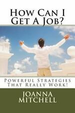 How Can I Get a Job? : Powerful Strategies That Really Work! by Joanna...