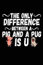 The Only Difference Between a Pig and a Pug Is U : Lined Journals to Write...