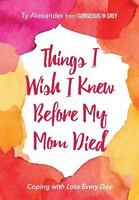 Things I Wish I Knew Before My Mom Died: Coping with Loss Every Day (Paperback o