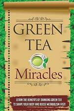 Green Tea Miracles - Learn the Benefits of Drinking Green Tea to Shape Your Body