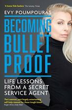 Becoming Bulletproof: Life Lessons from a Secret Service Agent by Poumpouras, Ev