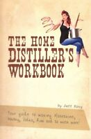 Home Distiller's Workbook : Your Guide to Making Moonshine, Whisky, Vodka, R,...