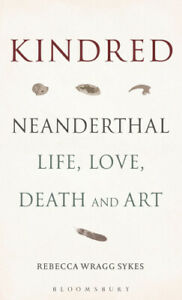 Kindred: Neanderthal Life, Love, Death and Art by Sykes, Rebecca Wragg