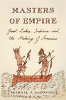 Masters of Empire : Great Lakes Indians and the Making of America: By McDonne...