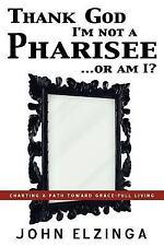 Thank God I'm Not A Pharisee... or Am I? by John Elzinga (2005, Paperback)