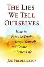 The Lies We Tell Ourselves : How to Face the Truth, Accept Yourself, and...
