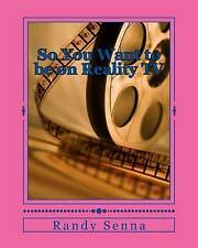So You Want to be on Reality TV: The Reality of Reality TV? by Mr. Randy R Senna
