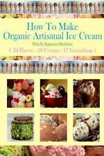 How to Make Organic Artisanal Ice Cream : With No Expensive Machinery: By Hov...