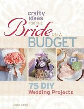 Crafty Ideas for the Bride on a Budget: 75 DIY Wed