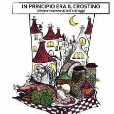In Principio Era il Crostino : Ricette Toscane Di Ieri e Di Oggi by Tommaso...