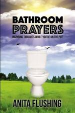 Bathroom Prayers : Inspiring Thoughts While You're on Pot by Anita Flushing...