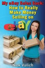 My Ebay Sales Suck!: How To Really Make Money Selling On Ebay: By Nick Vulich