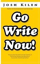 Go Write Now : How to Escape the Tyranny of Big Publishers and Become a...