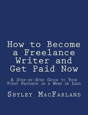 How to Become a Freelance Writer and Get Paid Now : A Step-By-Step Guide to...