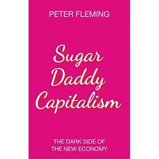 Sugar Daddy Capitalism The Dark Side of the New Economy - Hardback NEW Fleming,