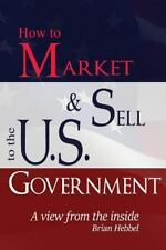 How to Market and Sell to the U. S. Government a View from the Inside by...