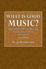 What Is Good Music? : Suggestions to Persons Desiring to Cultivate a Taste in...