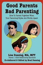 Good Parents Bad Parenting : How to Parent Together When Your Parenting...