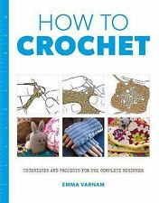 How to Crochet : Techniques and Projects for the Complete Beginner by Emma...