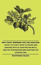 Soft Fruit Growing for the Amateur - What to Plant, How to Prune and Manure,...